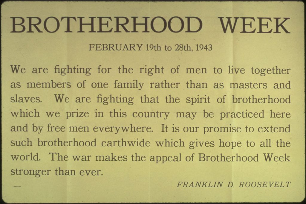 Brotherhood Week declaration by President Franklin D. Roosevelt, in the context of the conflict of World War II. (February 19th to 28th, 1943, Office for Emergency Management. Office of War Information. Domestic Operations Branch. Bureau of Special Services.)