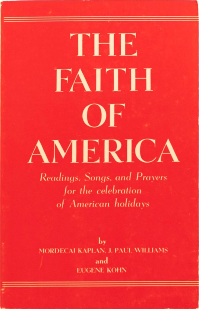 The Faith of America: Readings, Songs, and Prayers for the Celebration of American Holidays, compiled by Rabbi Mordecai Kaplan, J. Paul Williams, and Eugene Kohn (1951)